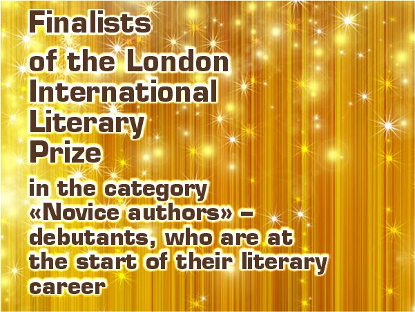 Finalists of the London International Literary Prize in the category «Novice authors» – debutants, who are at the start of their literary career.